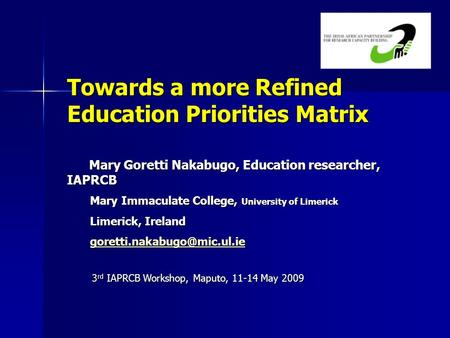 Towards a more Refined Education Priorities Matrix Mary Goretti Nakabugo, Education researcher, IAPRCB Mary Goretti Nakabugo, Education researcher, IAPRCB.