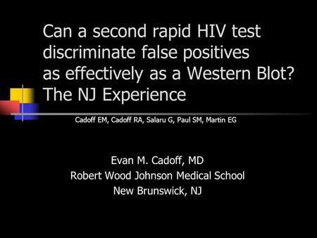 Can a second rapid HIV test discriminate false positives as effectively as a Western Blot? The NJ Experience Evan M. Cadoff, MD Robert Wood Johnson Medical.