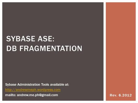 Rev. 6.2012 SYBASE ASE: DB FRAGMENTATION Sybase Administration Tools available at:  mailto: