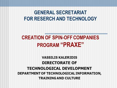 "GENERAL SECRETARIAT FOR RESERCH AND TECHNOLOGY CREATION OF SPIN-OFF COMPANIES PROGRAM ""PRAXE"" VASSILIS KALERIDIS DIRECTORATE OF TECHNOLOGICAL DEVELOPMENT."