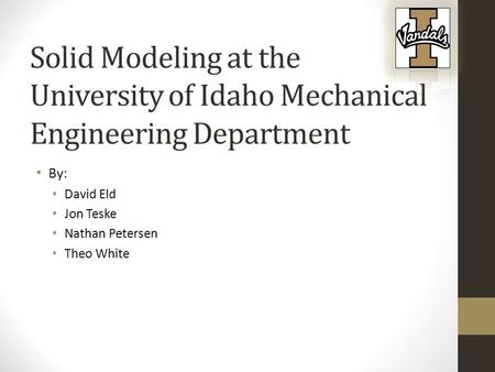 Solid Modeling at the University of Idaho Mechanical Engineering Department By: David Eld Jon Teske Nathan Petersen Theo White.