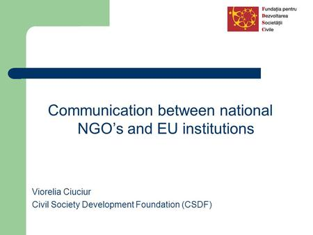Communication between national NGO's and EU institutions Viorelia Ciuciur Civil Society Development Foundation (CSDF)