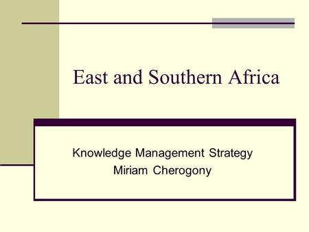 East and Southern Africa Knowledge Management Strategy Miriam Cherogony.