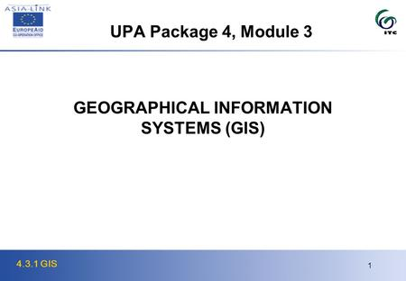 4.3.1 GIS 1 GEOGRAPHICAL INFORMATION SYSTEMS (GIS) UPA Package 4, Module 3.