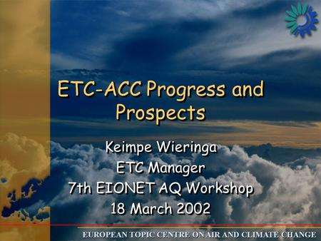 EUROPEAN TOPIC CENTRE ON AIR AND CLIMATE CHANGE ETC-ACC Progress and Prospects Keimpe Wieringa ETC Manager 7th EIONET AQ Workshop 18 March 2002 Keimpe.