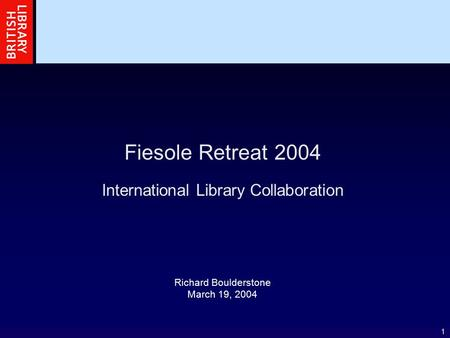 1 Fiesole Retreat 2004 International Library Collaboration Richard Boulderstone March 19, 2004.