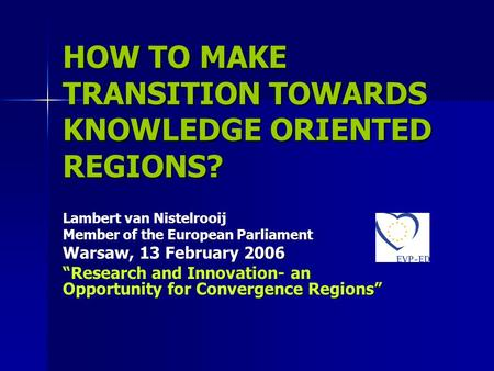 "HOW TO MAKE TRANSITION TOWARDS KNOWLEDGE ORIENTED REGIONS? Lambert van Nistelrooij Member of the European Parliament Warsaw, 13 February 2006 ""Research."