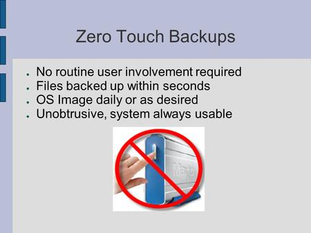 Zero Touch Backups ● No routine user involvement required ● Files backed up within seconds ● OS Image daily or as desired ● Unobtrusive, system always.