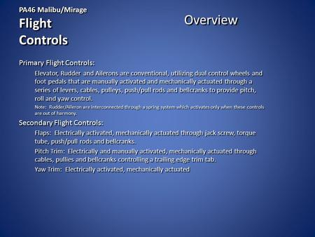 PA46 Malibu/Mirage Flight Controls Overview Primary Flight Controls: Elevator, Rudder and Ailerons are conventional, utilizing dual control wheels and.