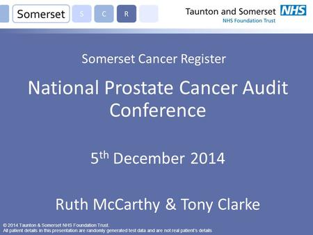 Somerset Cancer Register National Prostate Cancer Audit Conference 5 th December 2014 Ruth McCarthy & Tony Clarke © 2014 Taunton & Somerset NHS Foundation.
