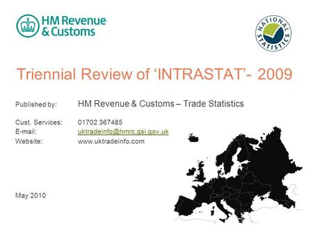 Triennial Review of 'INTRASTAT'- 2009 Published by: HM Revenue & Customs – Trade Statistics Cust. Services: 01702 367485