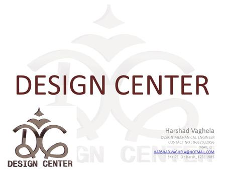 DESIGN CENTER Harshad Vaghela DESIGN MECHANICAL ENGINEER CONTACT NO : 9662032956 MAIL ID : SKY PE ID : harsh_12311985.