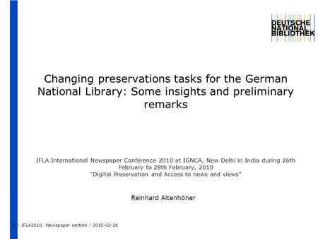 | IFLA2010. Newspaper section | 2010-02-26 Changing preservations tasks for the German National Library: Some insights and preliminary remarks IFLA International.
