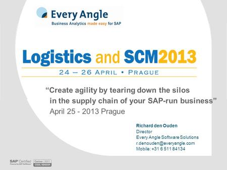 """Create agility by tearing down the silos in the supply chain of your SAP-run business"" April 25 - 2013 Prague Richard den Ouden Director Every Angle Software."