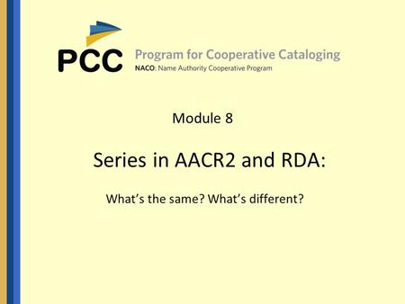 Module 8 Series in AACR2 and RDA: What's the same? What's different?