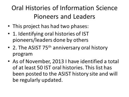 Oral Histories of Information Science Pioneers and Leaders This project has had two phases: 1. Identifying oral histories of IST pioneers/leaders done.