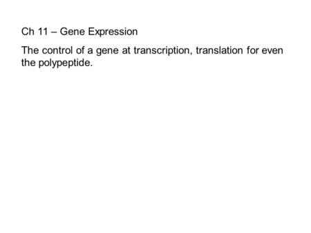Ch 11 – Gene Expression The control of a gene at transcription, translation for even the polypeptide.
