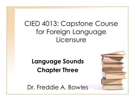 CIED 4013: Capstone Course for Foreign Language Licensure Language Sounds Chapter Three Dr. Freddie A. Bowles.