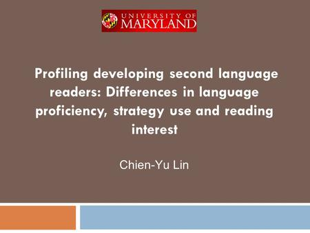 Profiling developing second language readers: Differences in language proficiency, strategy use and reading interest Chien-Yu Lin.