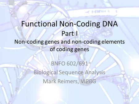Functional Non-Coding DNA Part I Non-coding genes and non-coding elements of coding genes BNFO 602/691 Biological Sequence Analysis Mark Reimers, VIPBG.