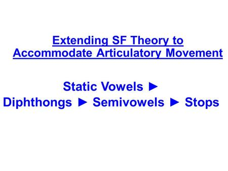 Static Vowels ► Diphthongs ► Semivowels ► Stops Extending SF Theory to Accommodate Articulatory Movement.