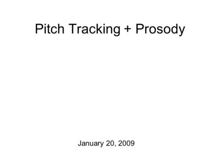 Pitch Tracking + Prosody January 20, 2009 The Plan for Today One announcement: On Thursday, we'll meet in the Tri-Faculty Computer Lab (SS 018) Section.
