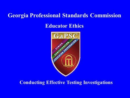 Georgia Professional Standards Commission Educator Ethics Conducting Effective Testing Investigations.
