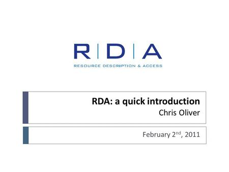 RDA: a quick introduction Chris Oliver February 2 nd, 2011.
