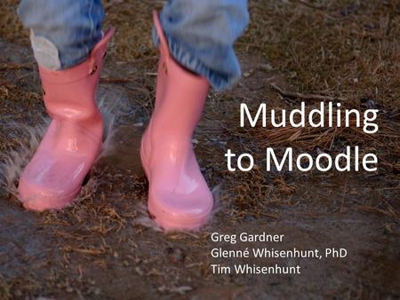 Muddling to Moodle Greg Gardner Glenné Whisenhunt, PhD Tim Whisenhunt.