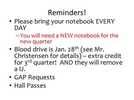 Reminders! Please bring your notebook EVERY DAY – You will need a NEW notebook for the new quarter Blood drive is Jan. 28 th (see Mr. Christensen for details)