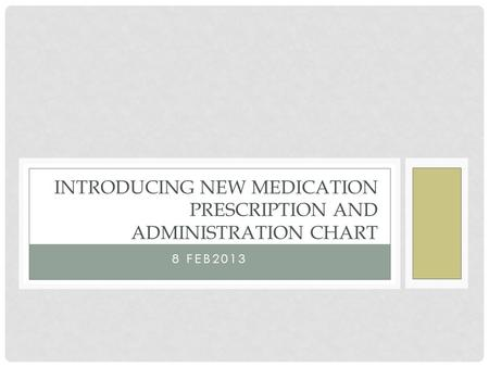 INTRODUCING NEW MEDICATION PRESCRIPTION AND ADMINISTRATION CHART 8 FEB2013.