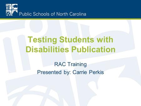 Testing Students with Disabilities Publication RAC Training Presented by: Carrie Perkis.