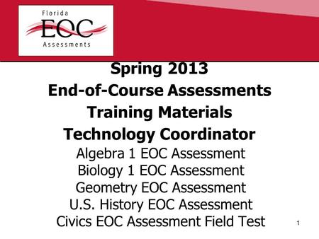 Spring 2013 End-of-Course Assessments Training Materials Technology Coordinator Algebra 1 EOC Assessment Biology 1 EOC Assessment Geometry EOC Assessment.