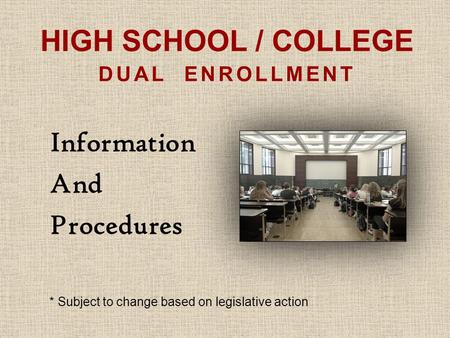 HIGH SCHOOL / COLLEGE DUAL ENROLLMENT Information And Procedures * Subject to change based on legislative action.