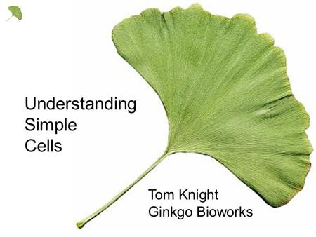 Tom Knight Ginkgo Bioworks Understanding Simple Cells.