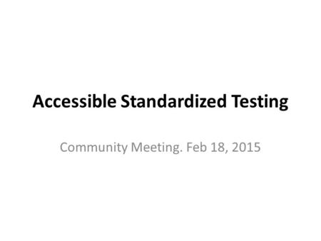 Accessible Standardized Testing Community Meeting. Feb 18, 2015.