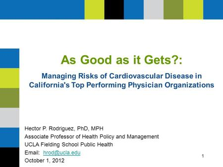 1 As Good as it Gets?: Managing Risks of Cardiovascular Disease in California's Top Performing Physician Organizations Hector P. Rodriguez, PhD, MPH Associate.