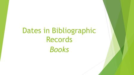 Dates in Bibliographic Records Books. Where do you start?  Where on a book do you usually find publication and/or copyright date information?  Title.