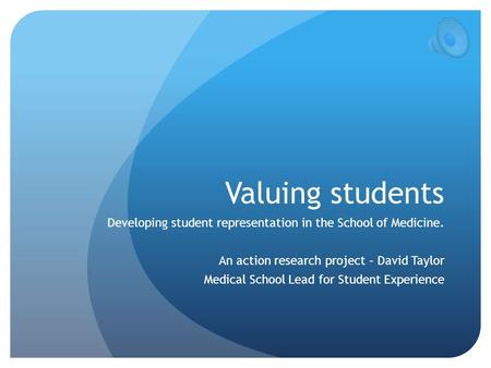 Valuing students Developing student representation in the School of Medicine. An action research project – David Taylor Medical School Lead for Student.