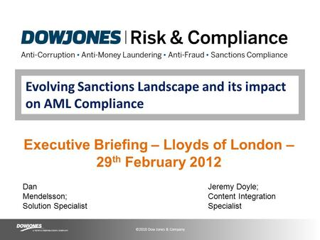 ©2010 Dow Jones & Company Evolving Sanctions Landscape and its impact on AML Compliance Executive Briefing – Lloyds of London – 29 th February 2012 Dan.