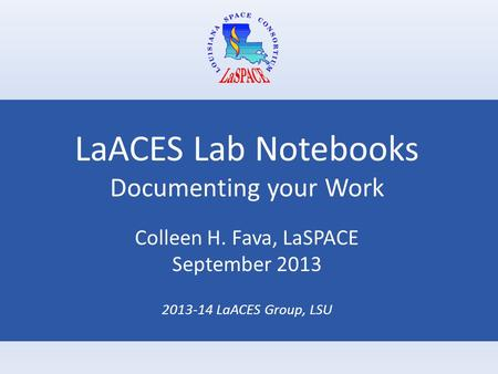 LaACES Lab Notebooks Documenting your Work Colleen H. Fava, LaSPACE September 2013 2013-14 LaACES Group, LSU.
