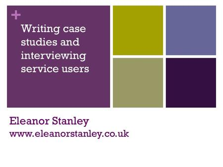 + Eleanor Stanley www.eleanorstanley.co.uk Writing case studies and interviewing service users.