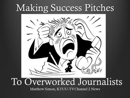 Making Success Pitches Matthew Simon, KTUU-TV Channel 2 News To Overworked Journalists.