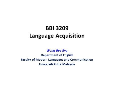BBI 3209 Language Acquisition Wong Bee Eng Department of English Faculty of Modern Languages and Communication Universiti Putra Malaysia.