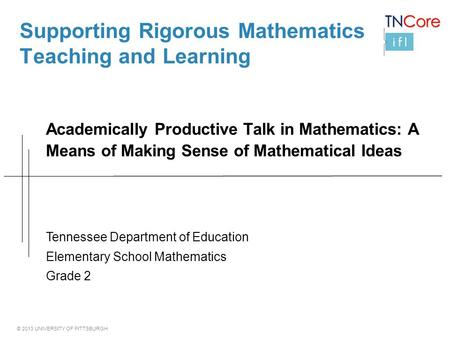 © 2013 UNIVERSITY OF PITTSBURGH Supporting Rigorous Mathematics Teaching and Learning Academically Productive Talk in Mathematics: A Means of Making Sense.