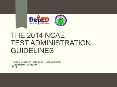 THE 2014 NCAE TEST ADMINISTRATION GUIDELINES National Education Testing and Research Center Department of Education 2014.