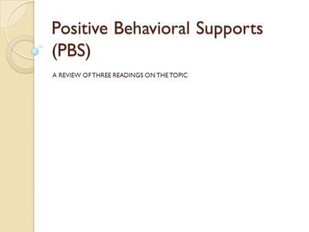 Positive Behavioral Supports (PBS) A REVIEW OF THREE READINGS ON THE TOPIC.