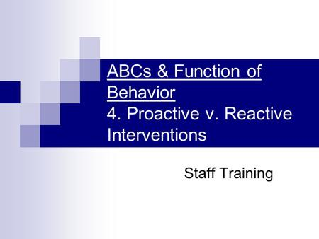 ABCs & Function of Behavior 4. Proactive v. Reactive Interventions Staff Training.