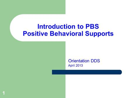 1 Introduction to PBS Positive Behavioral Supports Orientation DDS April 2013.