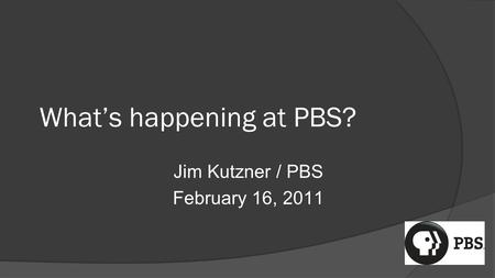 What's happening at PBS? Jim Kutzner / PBS February 16, 2011.